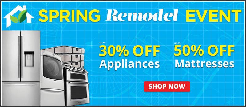 Save up to 30% on Appliances & Up to 50% on Mattresess at our Spring Remodel Event